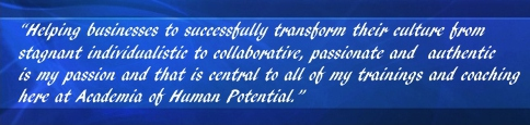 Helping business to successfully transform their culture from stagnet individualistic to collaborative, passionate and authentic is my passion and that is central to all of my trainings and coaching hear at Academia of Human Potential